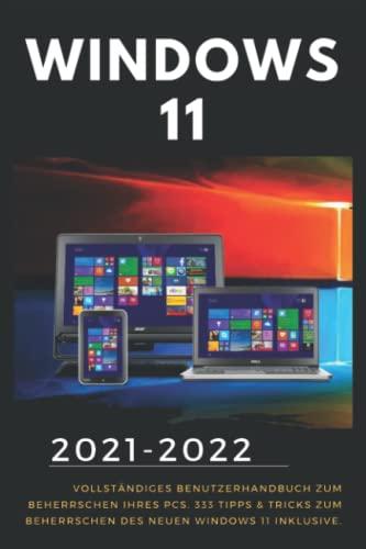 Windows 11: 2021-2022 Vollständiges Benutzerhandbuch zum Beherrschen Ihres PCs. 333 Tipps & Tricks zum Beherrschen des neuen Windows 11 inklusive